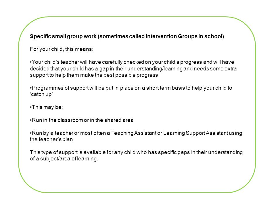 Specific small group work (sometimes called Intervention Groups in school) For your child, this means: Your child's teacher will have carefully checked on your child's progress and will have decided that your child has a gap in their understanding/learning and needs some extra support to help them make the best possible progress Programmes of support will be put in place on a short term basis to help your child to 'catch up' This may be: Run in the classroom or in the shared area Run by a teacher or most often a Teaching Assistant or Learning Support Assistant using the teacher's plan This type of support is available for any child who has specific gaps in their understanding of a subject/area of learning.