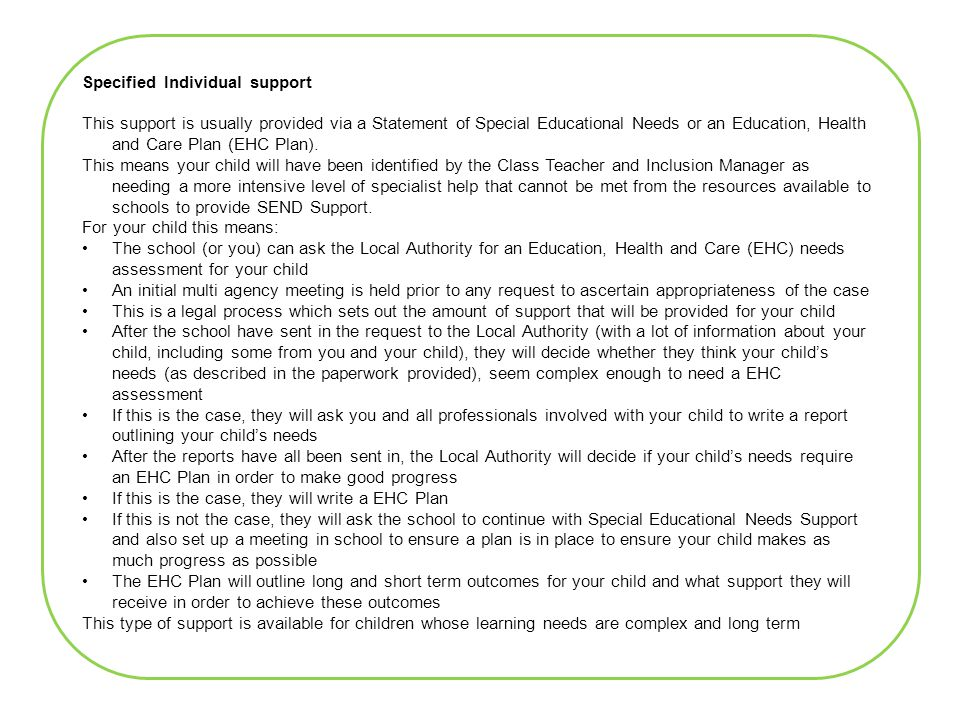 Specified Individual support This support is usually provided via a Statement of Special Educational Needs or an Education, Health and Care Plan (EHC Plan).