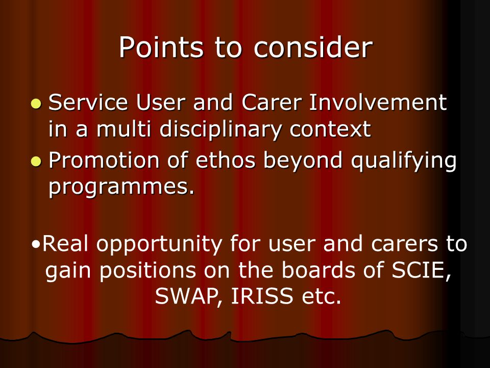 Points to consider Service User and Carer Involvement in a multi disciplinary context Service User and Carer Involvement in a multi disciplinary context Promotion of ethos beyond qualifying programmes.