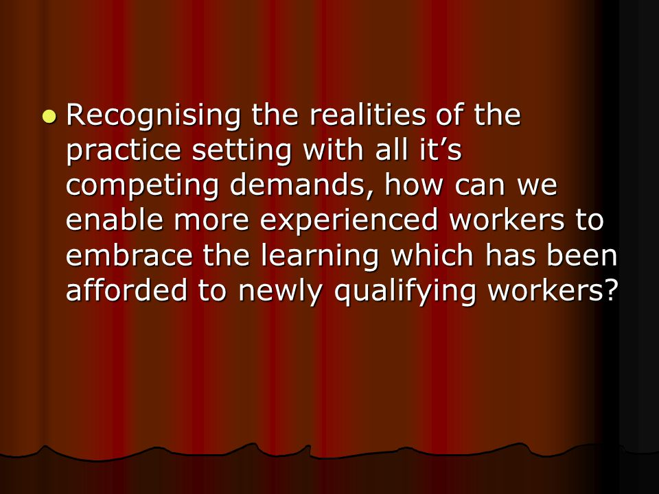 Recognising the realities of the practice setting with all it's competing demands, how can we enable more experienced workers to embrace the learning which has been afforded to newly qualifying workers.