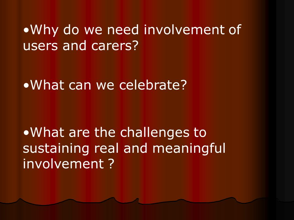 Why do we need involvement of users and carers. What can we celebrate.