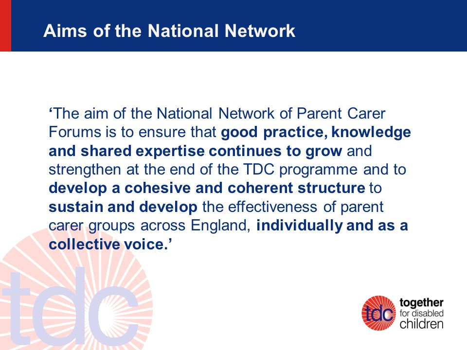 Aims of the National Network 'The aim of the National Network of Parent Carer Forums is to ensure that good practice, knowledge and shared expertise continues to grow and strengthen at the end of the TDC programme and to develop a cohesive and coherent structure to sustain and develop the effectiveness of parent carer groups across England, individually and as a collective voice.'