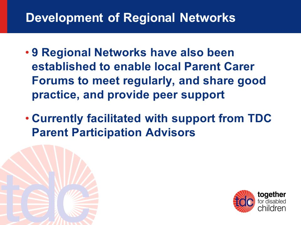 Development of Regional Networks 9 Regional Networks have also been established to enable local Parent Carer Forums to meet regularly, and share good practice, and provide peer support Currently facilitated with support from TDC Parent Participation Advisors