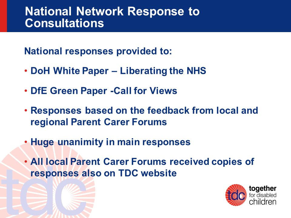 National Network Response to Consultations National responses provided to: DoH White Paper – Liberating the NHS DfE Green Paper -Call for Views Responses based on the feedback from local and regional Parent Carer Forums Huge unanimity in main responses All local Parent Carer Forums received copies of responses also on TDC website