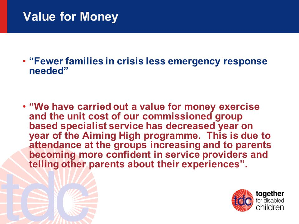 Value for Money Fewer families in crisis less emergency response needed We have carried out a value for money exercise and the unit cost of our commissioned group based specialist service has decreased year on year of the Aiming High programme.