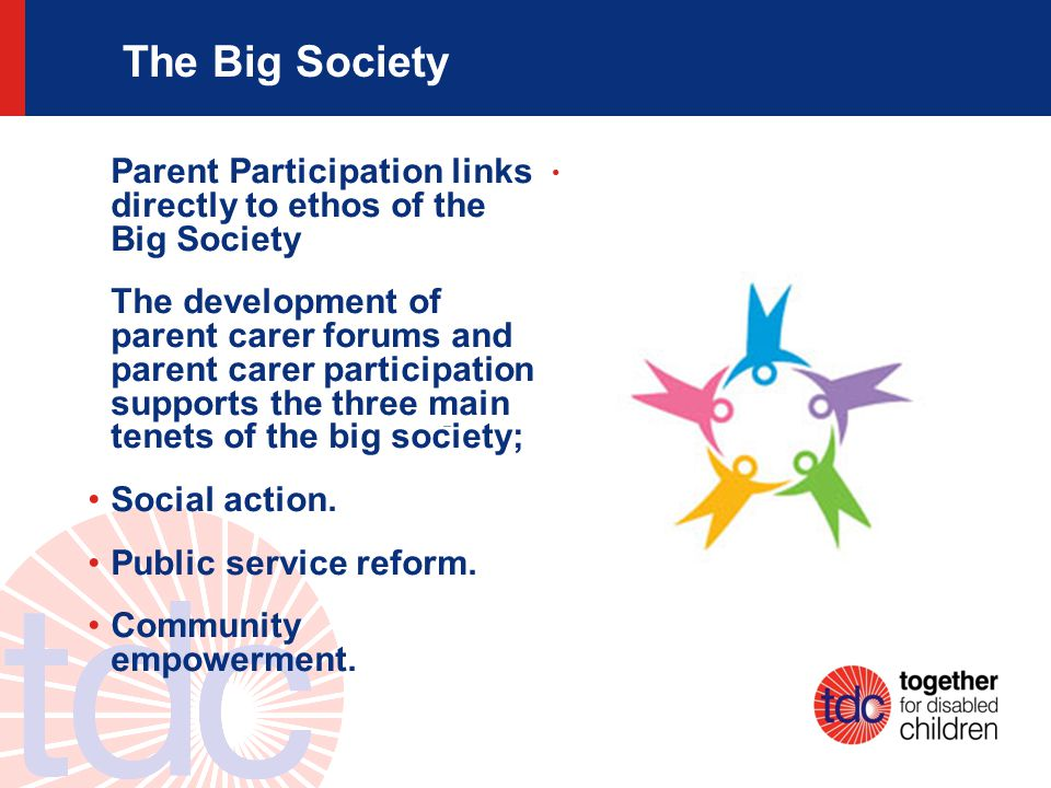 The Big Society Parent Participation links directly to ethos of the Big Society The development of parent carer forums and parent carer participation supports the three main tenets of the big society; Social action.