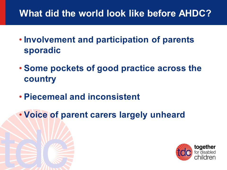 What did the world look like before AHDC? Involvement and participation of parents sporadic Some pockets of good practice across the country Piecemeal