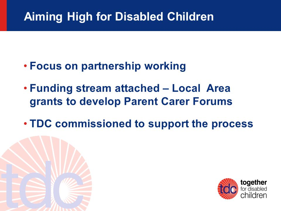 Aiming High for Disabled Children Focus on partnership working Funding stream attached – Local Area grants to develop Parent Carer Forums TDC commissioned to support the process