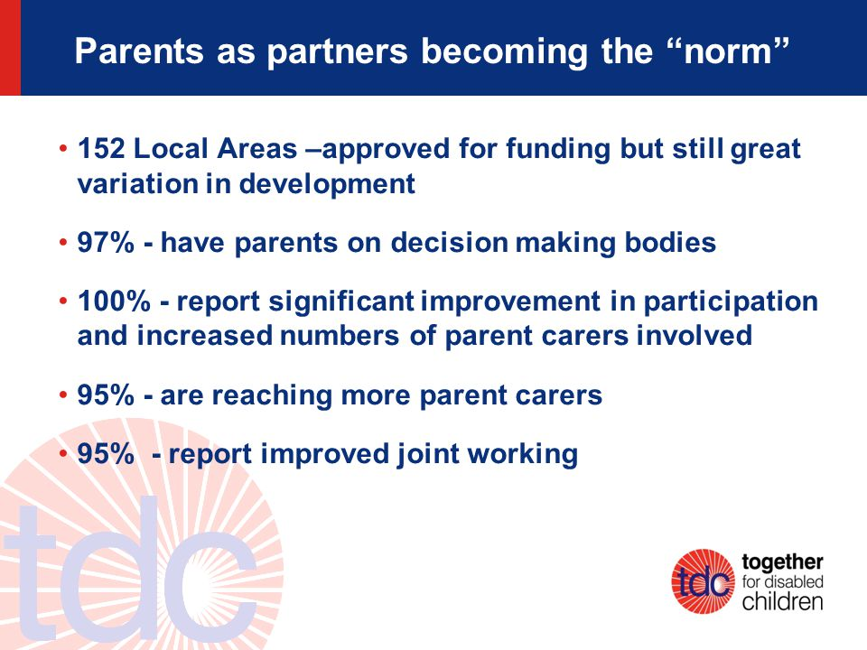 Parents as partners becoming the norm 152 Local Areas –approved for funding but still great variation in development 97% - have parents on decision making bodies 100% - report significant improvement in participation and increased numbers of parent carers involved 95% - are reaching more parent carers 95% - report improved joint working