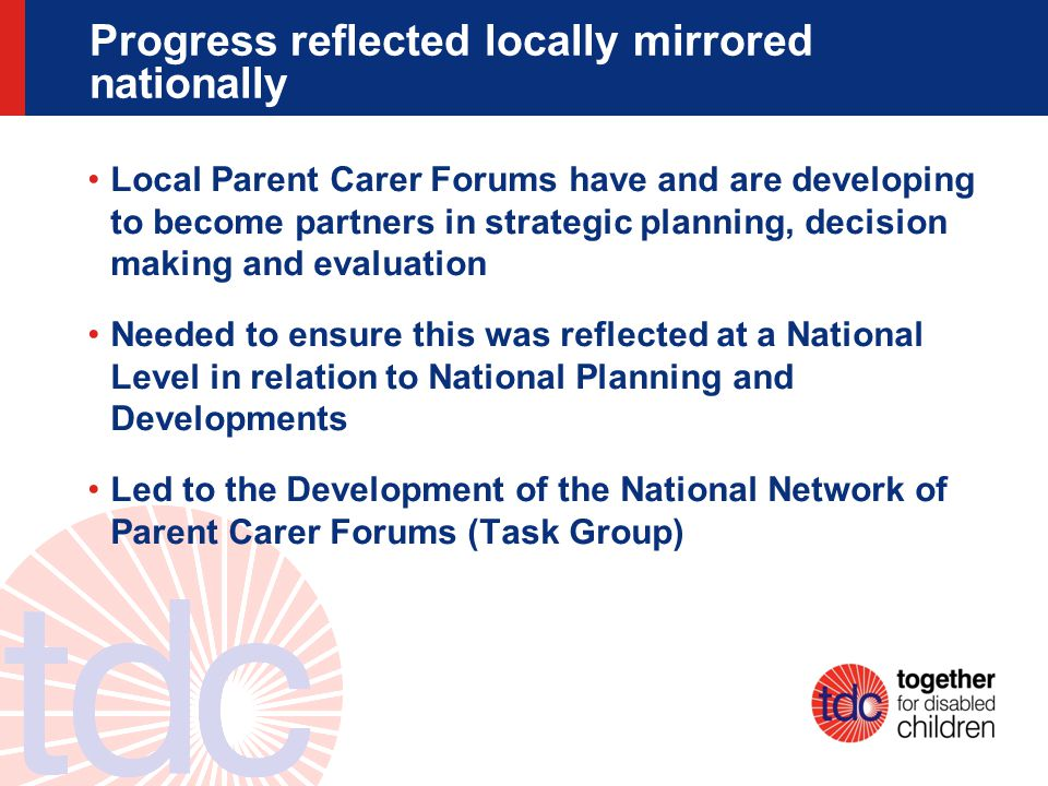 Progress reflected locally mirrored nationally Local Parent Carer Forums have and are developing to become partners in strategic planning, decision ma