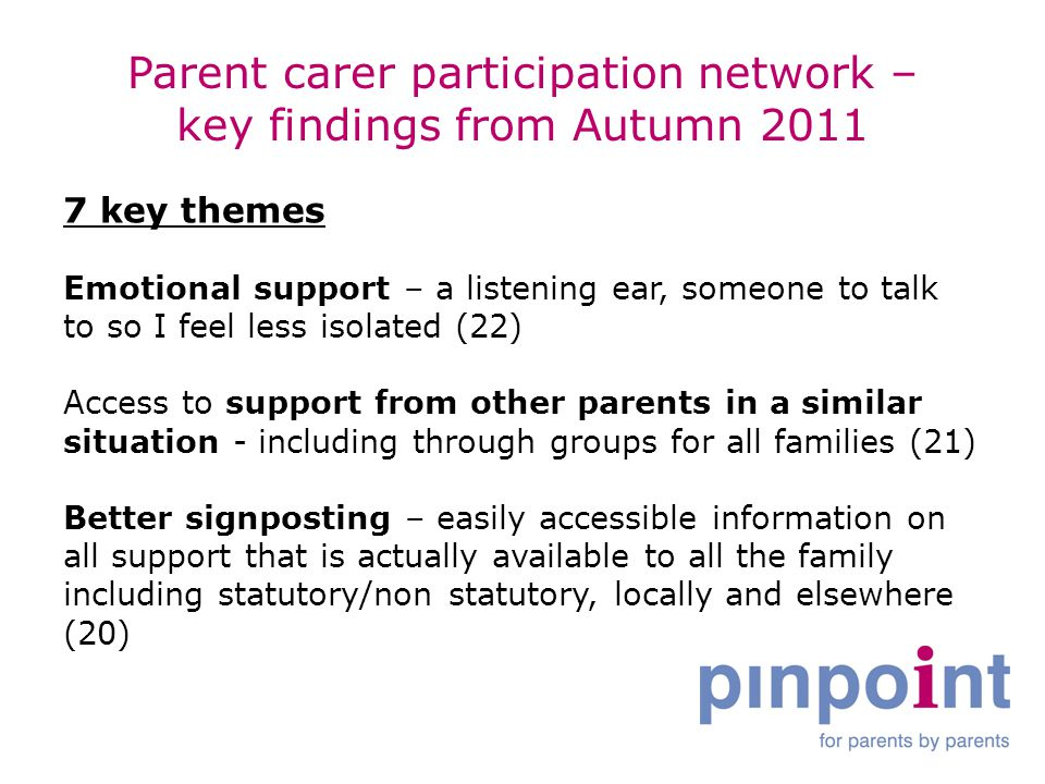 Parent carer participation network – key findings from Autumn 2011 7 key themes Emotional support – a listening ear, someone to talk to so I feel less isolated (22) Access to support from other parents in a similar situation - including through groups for all families (21) Better signposting – easily accessible information on all support that is actually available to all the family including statutory/non statutory, locally and elsewhere (20)