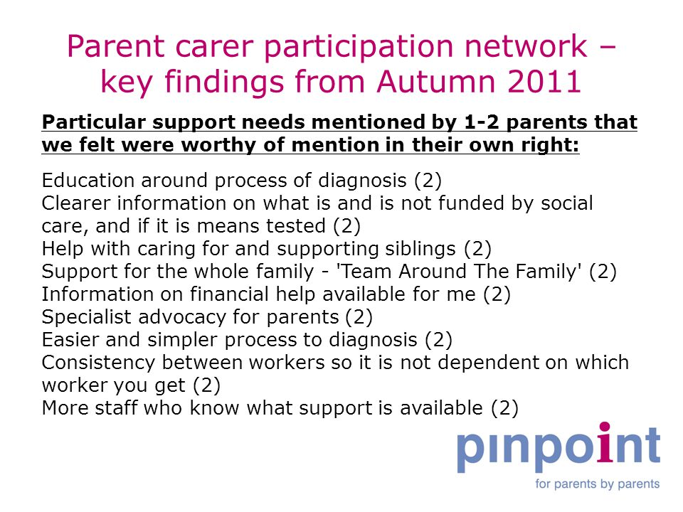 Parent carer participation network – key findings from Autumn 2011 Particular support needs mentioned by 1-2 parents that we felt were worthy of mention in their own right: Education around process of diagnosis (2) Clearer information on what is and is not funded by social care, and if it is means tested (2) Help with caring for and supporting siblings (2) Support for the whole family - Team Around The Family (2) Information on financial help available for me (2) Specialist advocacy for parents (2) Easier and simpler process to diagnosis (2) Consistency between workers so it is not dependent on which worker you get (2) More staff who know what support is available (2)