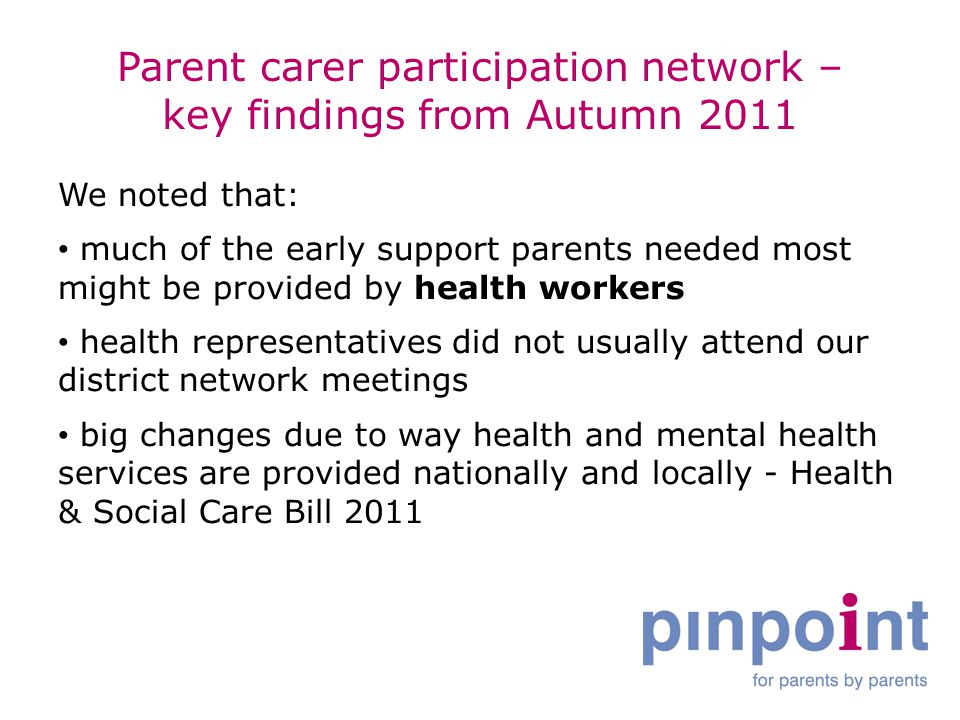 Parent carer participation network – key findings from Autumn 2011 We noted that: much of the early support parents needed most might be provided by health workers health representatives did not usually attend our district network meetings big changes due to way health and mental health services are provided nationally and locally - Health & Social Care Bill 2011