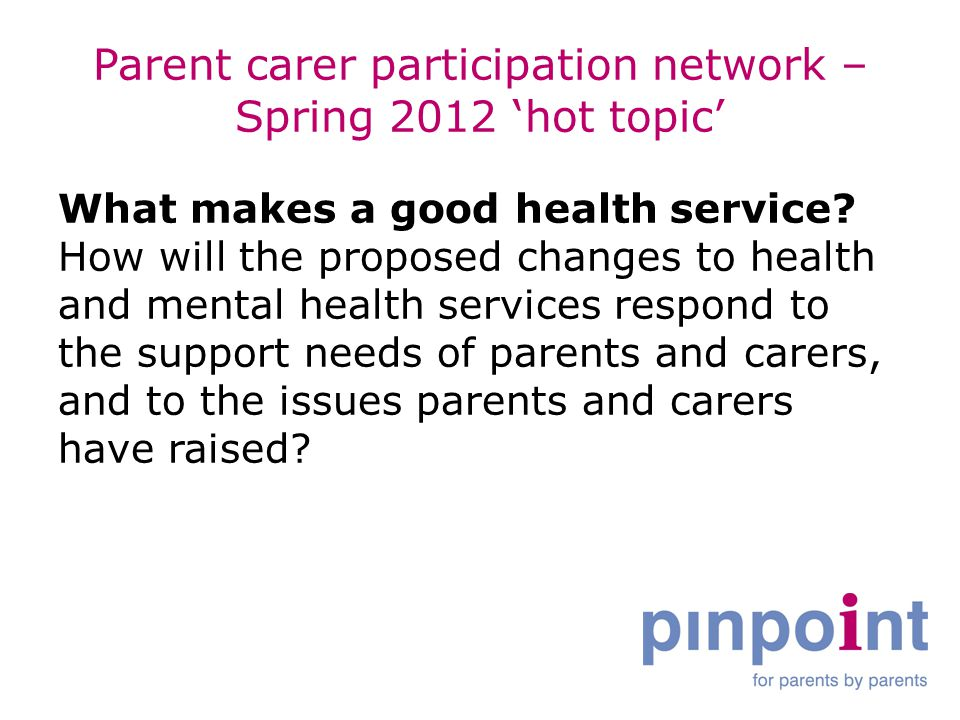 Parent carer participation network – Spring 2012 'hot topic' What makes a good health service.