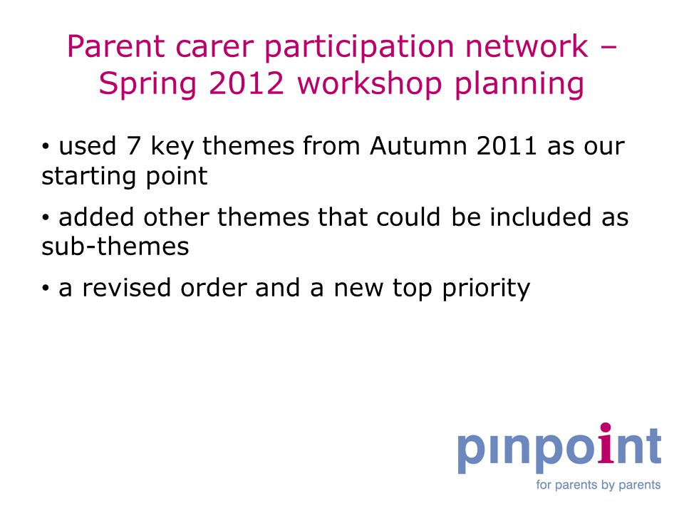 Parent carer participation network – Spring 2012 workshop planning used 7 key themes from Autumn 2011 as our starting point added other themes that could be included as sub-themes a revised order and a new top priority