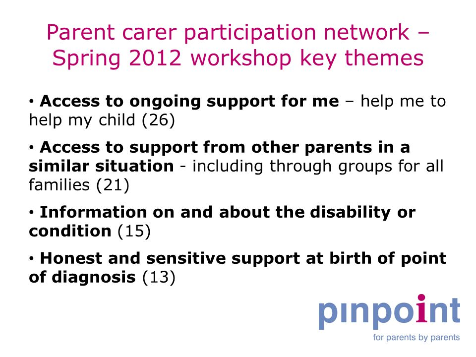 Parent carer participation network – Spring 2012 workshop key themes Access to ongoing support for me – help me to help my child (26) Access to support from other parents in a similar situation - including through groups for all families (21) Information on and about the disability or condition (15) Honest and sensitive support at birth of point of diagnosis (13)