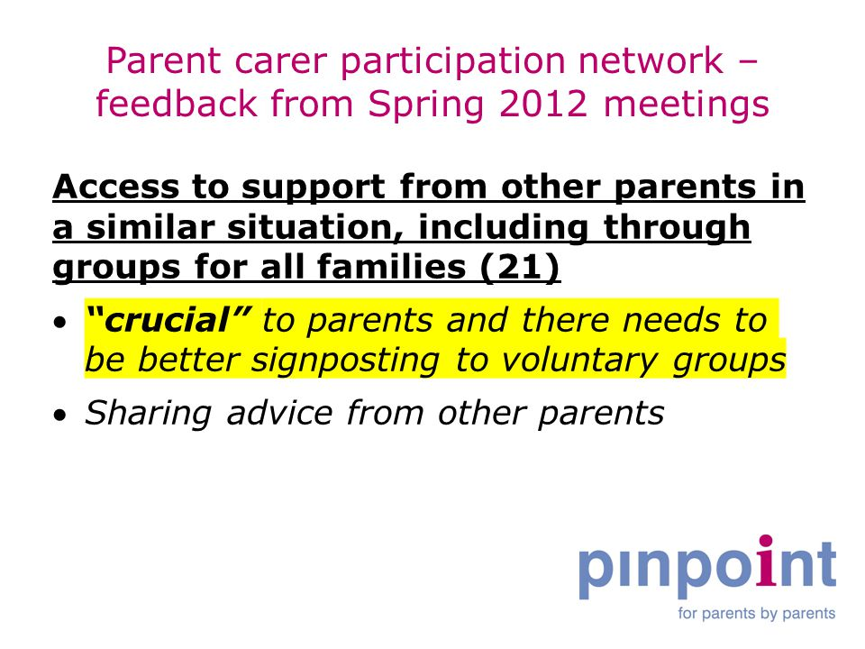Parent carer participation network – feedback from Spring 2012 meetings Access to support from other parents in a similar situation, including through groups for all families (21)  crucial to parents and there needs to be better signposting to voluntary groups Sharing advice from other parents