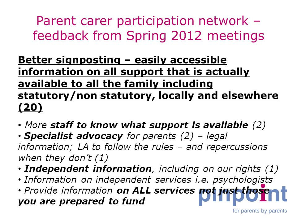 Parent carer participation network – feedback from Spring 2012 meetings Better signposting – easily accessible information on all support that is actually available to all the family including statutory/non statutory, locally and elsewhere (20) More staff to know what support is available (2) Specialist advocacy for parents (2) – legal information; LA to follow the rules – and repercussions when they don't (1) Independent information, including on our rights (1) Information on independent services i.e.