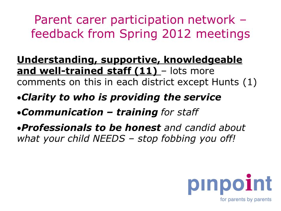 Parent carer participation network – feedback from Spring 2012 meetings Understanding, supportive, knowledgeable and well-trained staff (11) – lots more comments on this in each district except Hunts (1) Clarity to who is providing the service Communication – training for staff Professionals to be honest and candid about what your child NEEDS – stop fobbing you off!