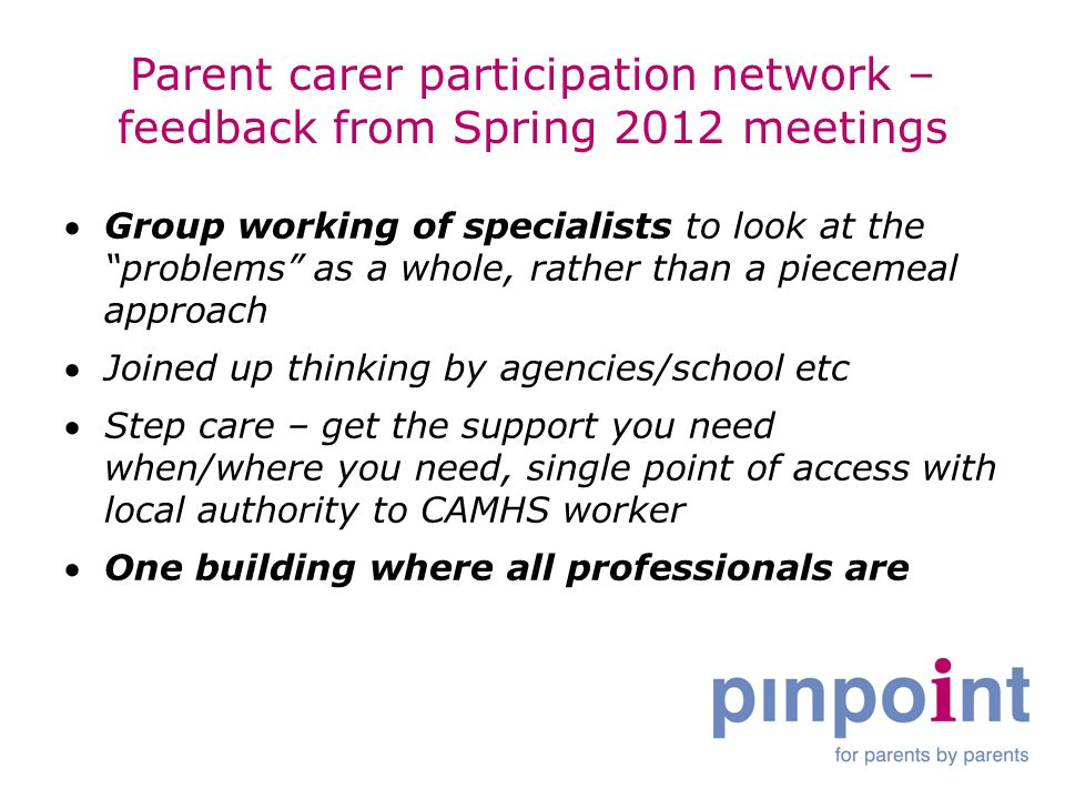 Parent carer participation network – feedback from Spring 2012 meetings Group working of specialists to look at the problems as a whole, rather than a piecemeal approach Joined up thinking by agencies/school etc Step care – get the support you need when/where you need, single point of access with local authority to CAMHS worker One building where all professionals are