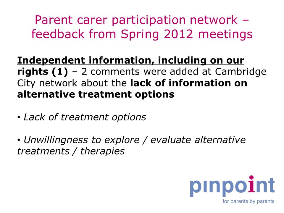 Parent carer participation network – feedback from Spring 2012 meetings Independent information, including on our rights (1) – 2 comments were added at Cambridge City network about the lack of information on alternative treatment options Lack of treatment options Unwillingness to explore / evaluate alternative treatments / therapies