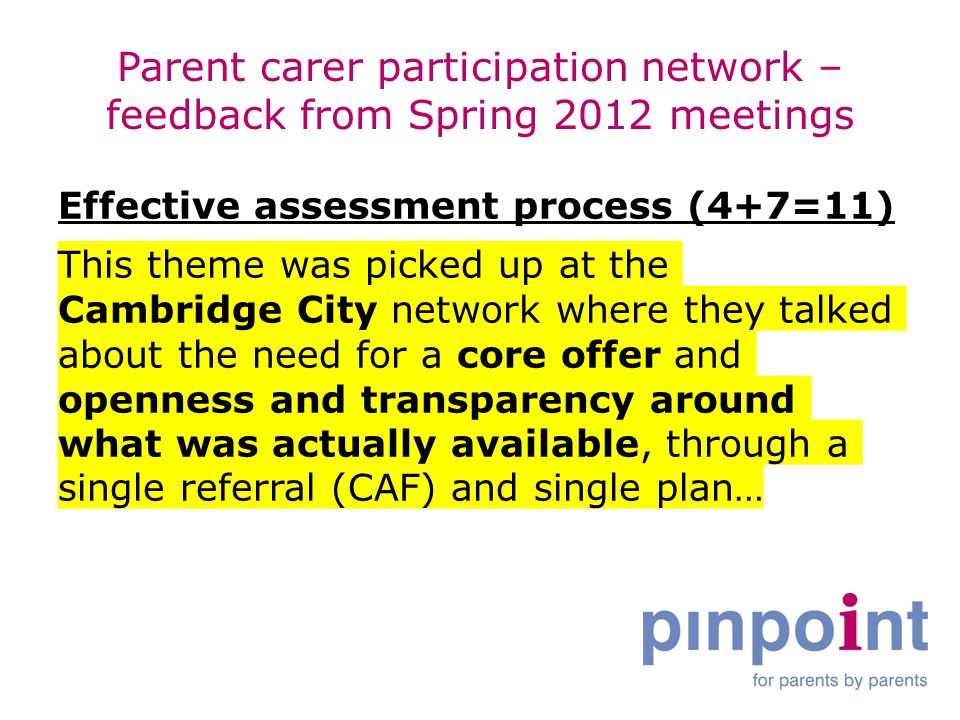 Parent carer participation network – feedback from Spring 2012 meetings Effective assessment process (4+7=11) This theme was picked up at the Cambridge City network where they talked about the need for a core offer and openness and transparency around what was actually available, through a single referral (CAF) and single plan…