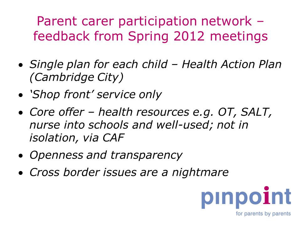 Parent carer participation network – feedback from Spring 2012 meetings Single plan for each child – Health Action Plan (Cambridge City) 'Shop front' service only Core offer – health resources e.g.