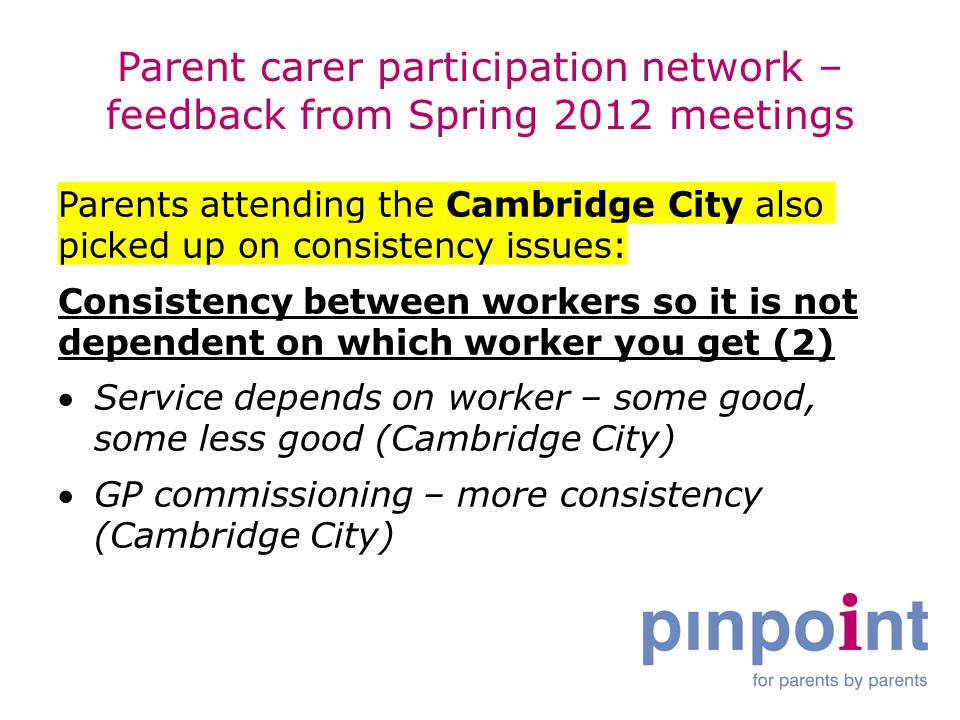 Parent carer participation network – feedback from Spring 2012 meetings Parents attending the Cambridge City also picked up on consistency issues: Consistency between workers so it is not dependent on which worker you get (2) Service depends on worker – some good, some less good (Cambridge City) GP commissioning – more consistency (Cambridge City)