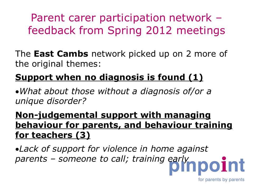 Parent carer participation network – feedback from Spring 2012 meetings The East Cambs network picked up on 2 more of the original themes: Support when no diagnosis is found (1) What about those without a diagnosis of/or a unique disorder.