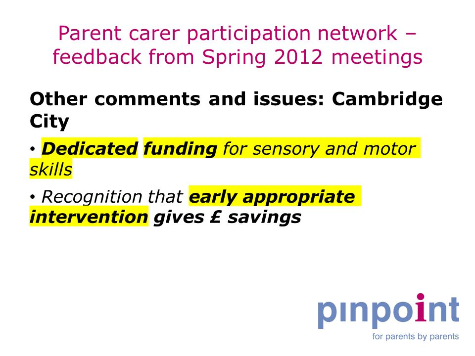 Parent carer participation network – feedback from Spring 2012 meetings Other comments and issues: Cambridge City Dedicated funding for sensory and motor skills Recognition that early appropriate intervention gives £ savings
