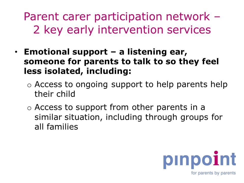Parent carer participation network – 2 key early intervention services Emotional support – a listening ear, someone for parents to talk to so they feel less isolated, including: o Access to ongoing support to help parents help their child o Access to support from other parents in a similar situation, including through groups for all families