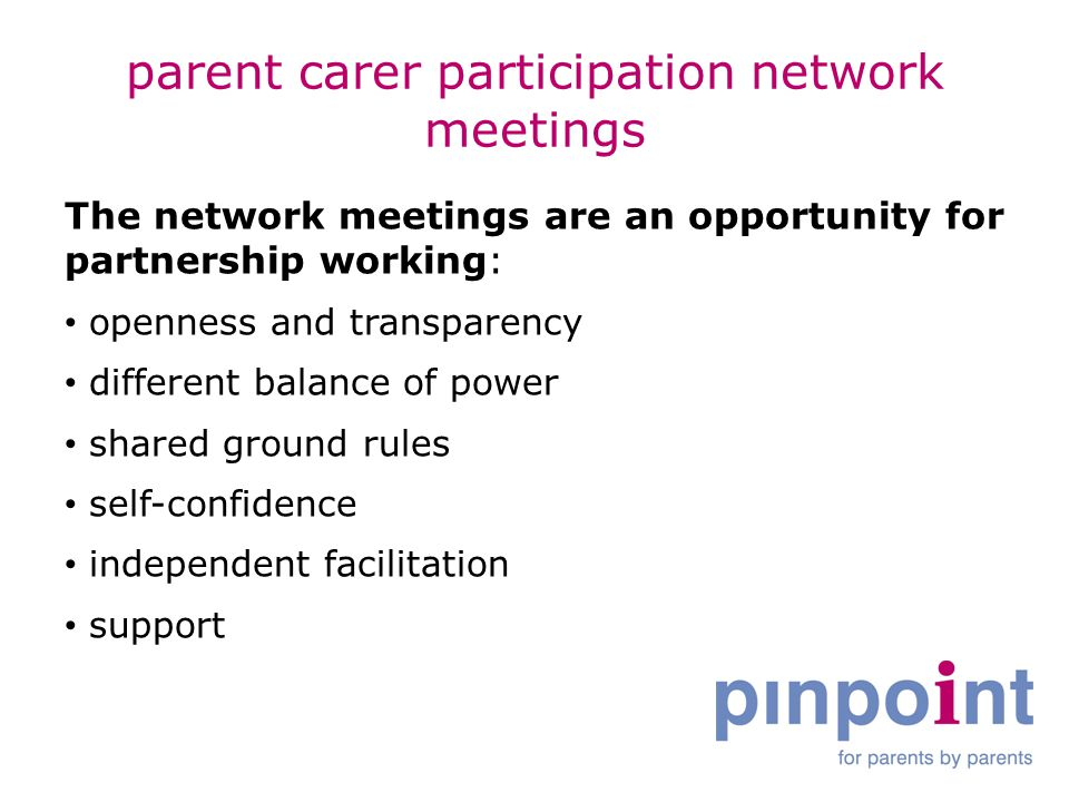 parent carer participation network meetings The network meetings are an opportunity for partnership working: openness and transparency different balance of power shared ground rules self-confidence independent facilitation support