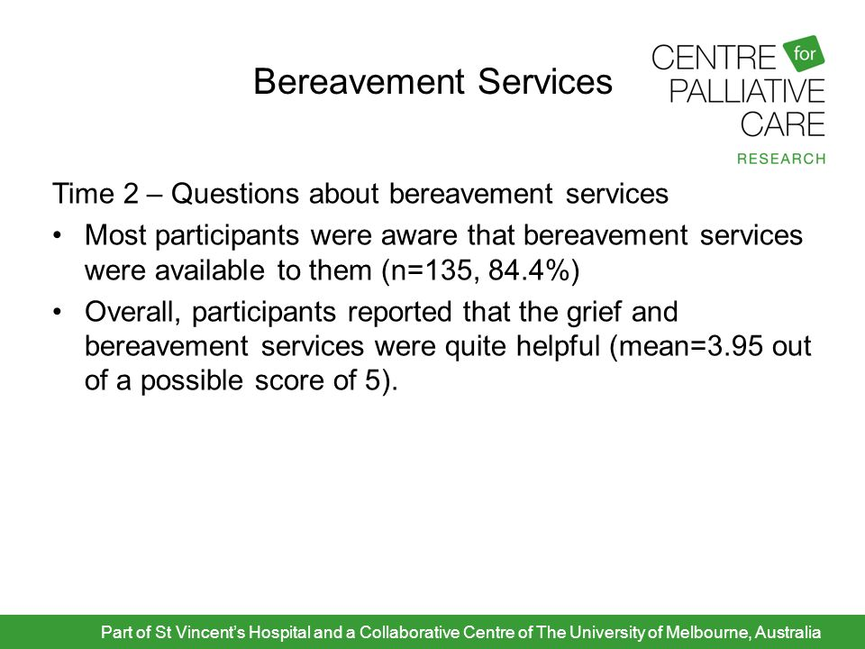 Bereavement Services Time 2 – Questions about bereavement services Most participants were aware that bereavement services were available to them (n=13