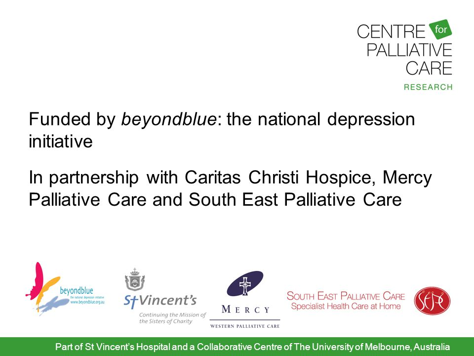 Background 'Family centred care' and bereavement support are hallmarks of palliative care Caregivers play a critical role in patient support and undertake complex tasks including: personal care and hygiene Medical care Financial and legal tasks Household duties Part of St Vincent's Hospital and a Collaborative Centre of The University of Melbourne, Australia