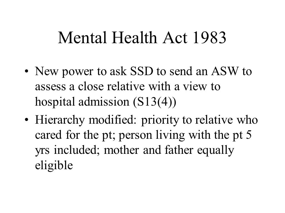 Mental Health Act 1983 New power to ask SSD to send an ASW to assess a close relative with a view to hospital admission (S13(4)) Hierarchy modified: p