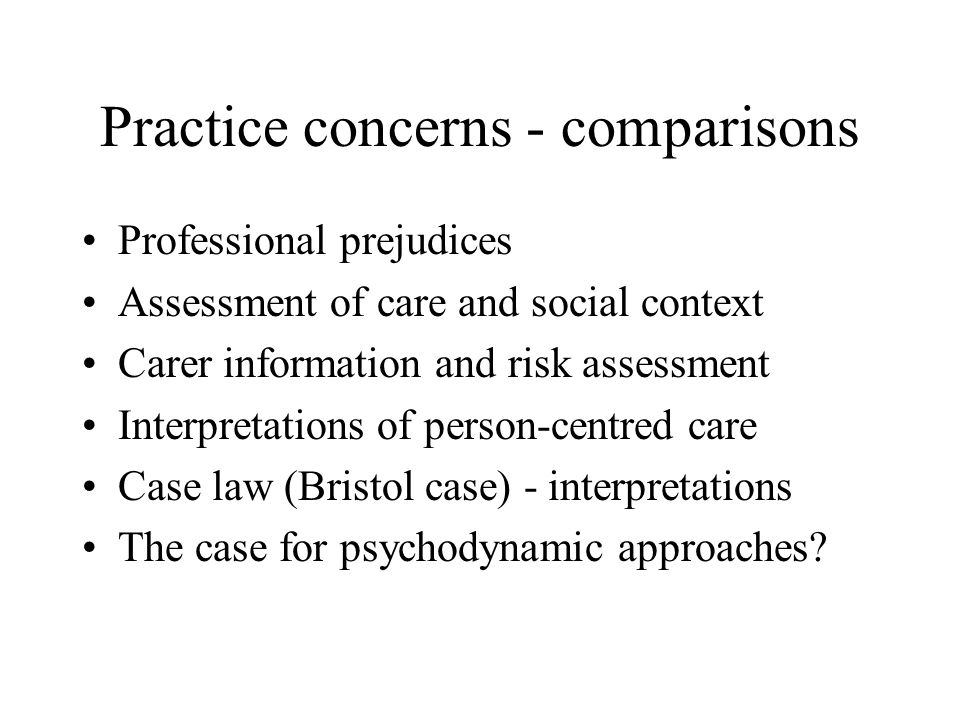 Practice concerns - comparisons Professional prejudices Assessment of care and social context Carer information and risk assessment Interpretations of