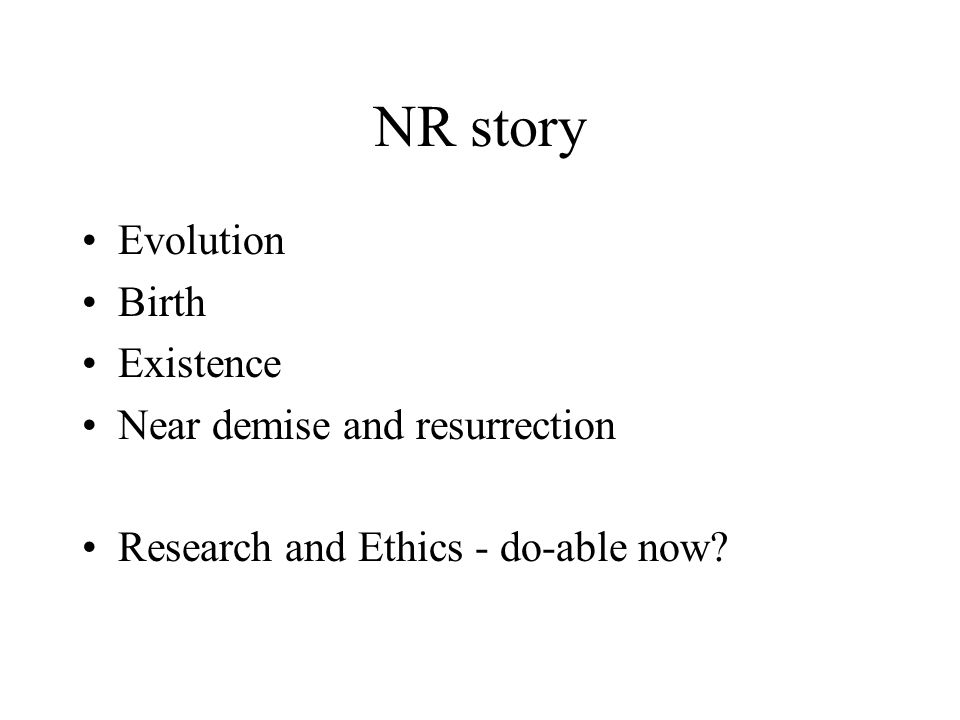 NR story Evolution Birth Existence Near demise and resurrection Research and Ethics - do-able now?