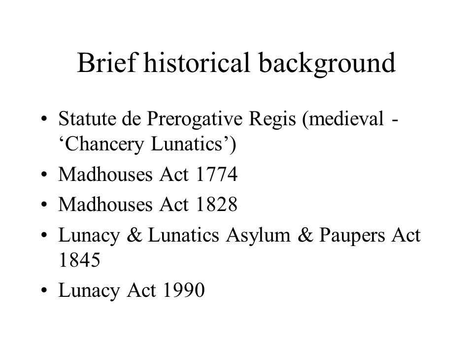 Brief historical background Statute de Prerogative Regis (medieval - 'Chancery Lunatics') Madhouses Act 1774 Madhouses Act 1828 Lunacy & Lunatics Asyl