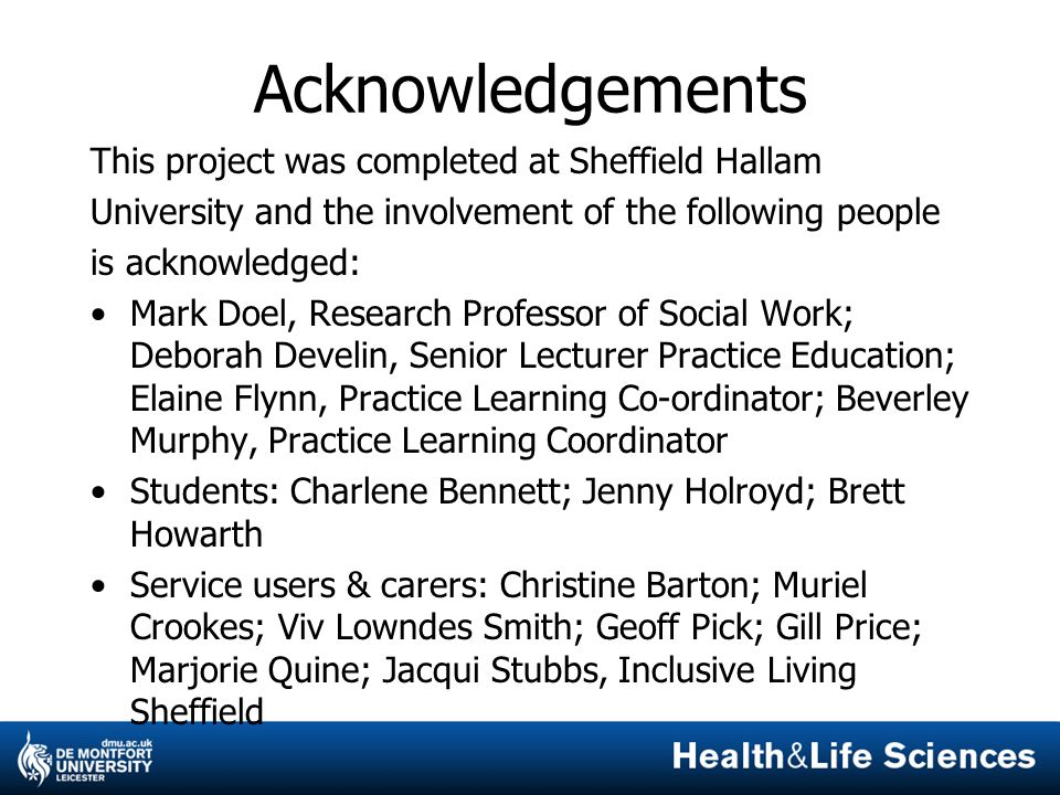 Acknowledgements This project was completed at Sheffield Hallam University and the involvement of the following people is acknowledged: Mark Doel, Research Professor of Social Work; Deborah Develin, Senior Lecturer Practice Education; Elaine Flynn, Practice Learning Co-ordinator; Beverley Murphy, Practice Learning Coordinator Students: Charlene Bennett; Jenny Holroyd; Brett Howarth Service users & carers: Christine Barton; Muriel Crookes; Viv Lowndes Smith; Geoff Pick; Gill Price; Marjorie Quine; Jacqui Stubbs, Inclusive Living Sheffield