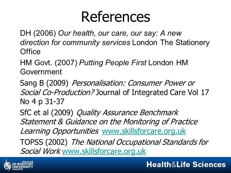 References DH (2006) Our health, our care, our say: A new direction for community services London The Stationery Office HM Govt. (2007) Putting People