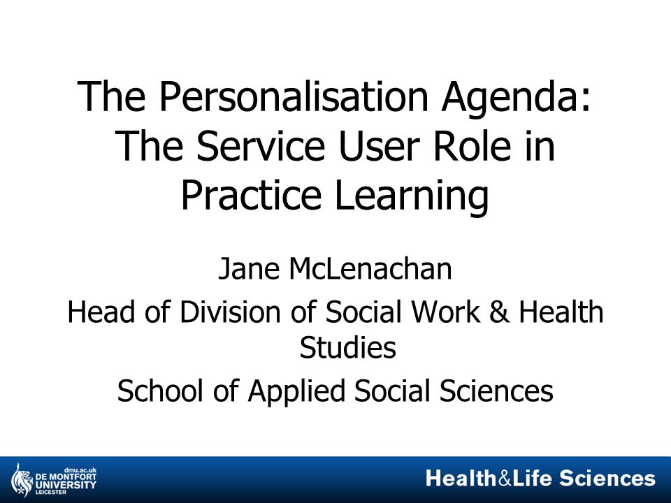 The Personalisation Agenda: The Service User Role in Practice Learning Jane McLenachan Head of Division of Social Work & Health Studies School of Applied Social Sciences