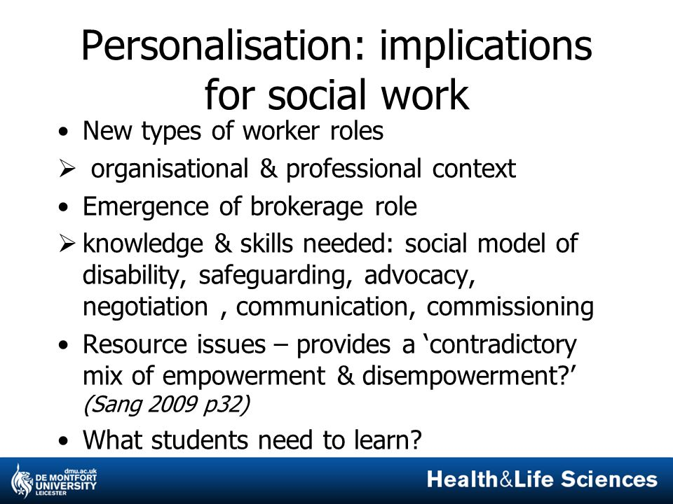 Personalisation: implications for social work New types of worker roles  organisational & professional context Emergence of brokerage role  knowledge & skills needed: social model of disability, safeguarding, advocacy, negotiation, communication, commissioning Resource issues – provides a 'contradictory mix of empowerment & disempowerment ' (Sang 2009 p32) What students need to learn