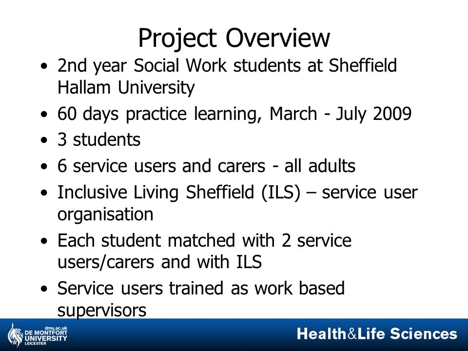 Project Overview 2nd year Social Work students at Sheffield Hallam University 60 days practice learning, March - July 2009 3 students 6 service users and carers - all adults Inclusive Living Sheffield (ILS) – service user organisation Each student matched with 2 service users/carers and with ILS Service users trained as work based supervisors