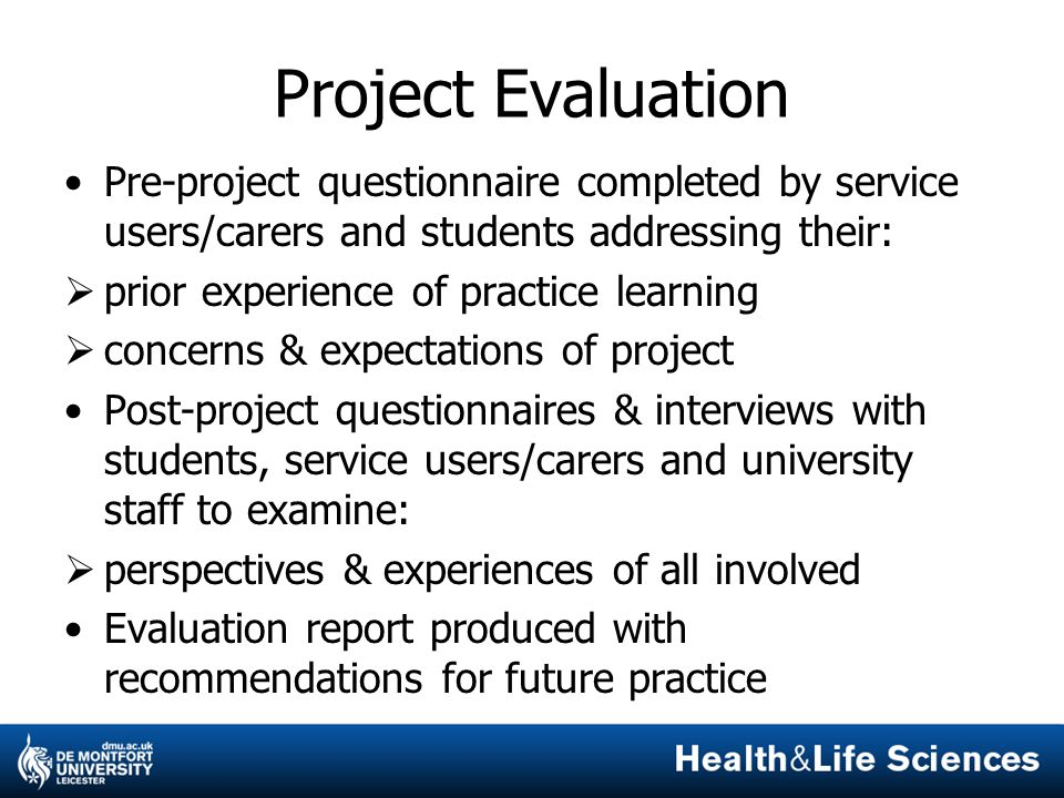 Project Evaluation Pre-project questionnaire completed by service users/carers and students addressing their:  prior experience of practice learning  concerns & expectations of project Post-project questionnaires & interviews with students, service users/carers and university staff to examine:  perspectives & experiences of all involved Evaluation report produced with recommendations for future practice