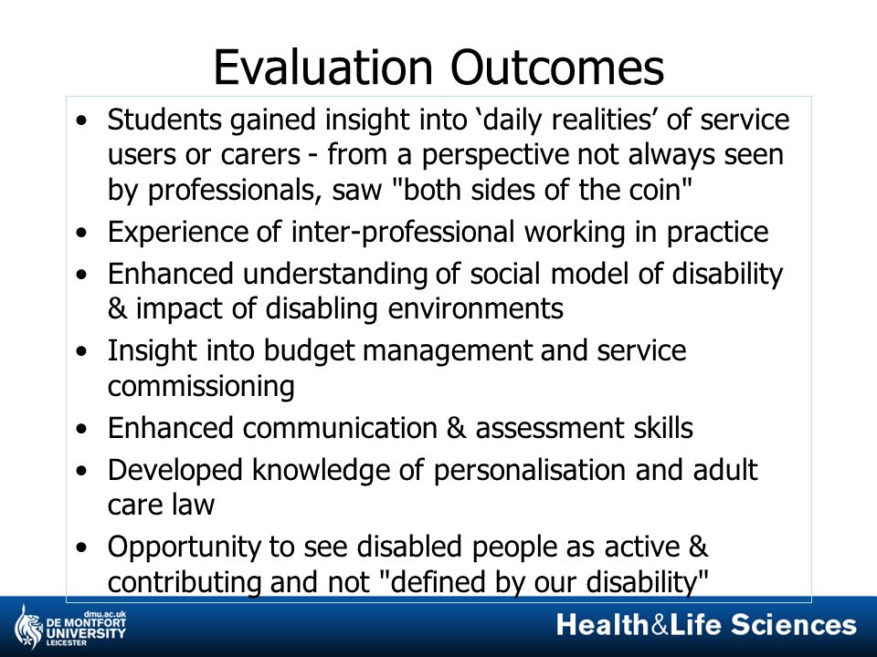 Evaluation Outcomes Students gained insight into 'daily realities' of service users or carers - from a perspective not always seen by professionals, saw both sides of the coin Experience of inter-professional working in practice Enhanced understanding of social model of disability & impact of disabling environments Insight into budget management and service commissioning Enhanced communication & assessment skills Developed knowledge of personalisation and adult care law Opportunity to see disabled people as active & contributing and not defined by our disability