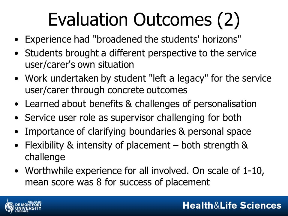 Evaluation Outcomes (2) Experience had broadened the students horizons Students brought a different perspective to the service user/carer s own situation Work undertaken by student left a legacy for the service user/carer through concrete outcomes Learned about benefits & challenges of personalisation Service user role as supervisor challenging for both Importance of clarifying boundaries & personal space Flexibility & intensity of placement – both strength & challenge Worthwhile experience for all involved.