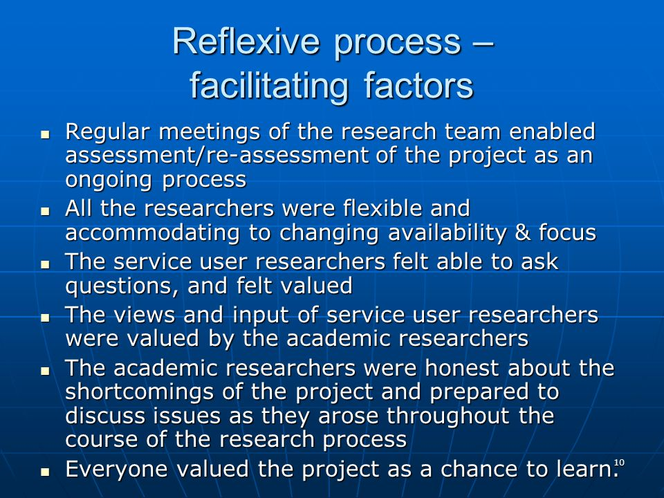 10 Reflexive process – facilitating factors Regular meetings of the research team enabled assessment/re-assessment of the project as an ongoing process Regular meetings of the research team enabled assessment/re-assessment of the project as an ongoing process All the researchers were flexible and accommodating to changing availability & focus All the researchers were flexible and accommodating to changing availability & focus The service user researchers felt able to ask questions, and felt valued The service user researchers felt able to ask questions, and felt valued The views and input of service user researchers were valued by the academic researchers The views and input of service user researchers were valued by the academic researchers The academic researchers were honest about the shortcomings of the project and prepared to discuss issues as they arose throughout the course of the research process The academic researchers were honest about the shortcomings of the project and prepared to discuss issues as they arose throughout the course of the research process Everyone valued the project as a chance to learn.