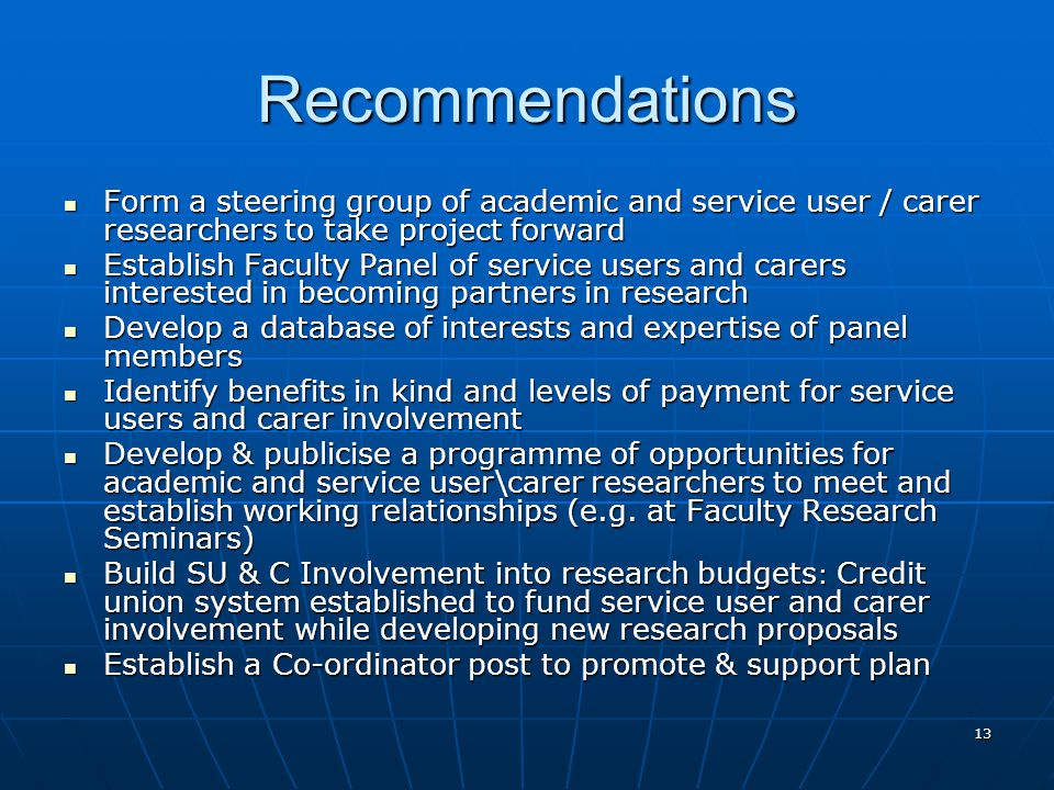 13 Recommendations Form a steering group of academic and service user / carer researchers to take project forward Form a steering group of academic and service user / carer researchers to take project forward Establish Faculty Panel of service users and carers interested in becoming partners in research Establish Faculty Panel of service users and carers interested in becoming partners in research Develop a database of interests and expertise of panel members Develop a database of interests and expertise of panel members Identify benefits in kind and levels of payment for service users and carer involvement Identify benefits in kind and levels of payment for service users and carer involvement Develop & publicise a programme of opportunities for academic and service user\carer researchers to meet and establish working relationships (e.g.