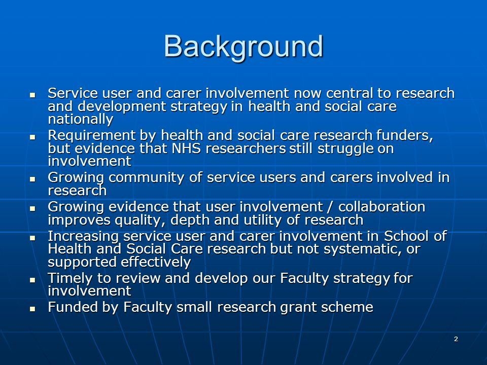 2 Background Service user and carer involvement now central to research and development strategy in health and social care nationally Service user and carer involvement now central to research and development strategy in health and social care nationally Requirement by health and social care research funders, but evidence that NHS researchers still struggle on involvement Requirement by health and social care research funders, but evidence that NHS researchers still struggle on involvement Growing community of service users and carers involved in research Growing community of service users and carers involved in research Growing evidence that user involvement / collaboration improves quality, depth and utility of research Growing evidence that user involvement / collaboration improves quality, depth and utility of research Increasing service user and carer involvement in School of Health and Social Care research but not systematic, or supported effectively Increasing service user and carer involvement in School of Health and Social Care research but not systematic, or supported effectively Timely to review and develop our Faculty strategy for involvement Timely to review and develop our Faculty strategy for involvement Funded by Faculty small research grant scheme Funded by Faculty small research grant scheme