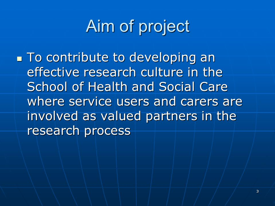 3 Aim of project To contribute to developing an effective research culture in the School of Health and Social Care where service users and carers are involved as valued partners in the research process To contribute to developing an effective research culture in the School of Health and Social Care where service users and carers are involved as valued partners in the research process
